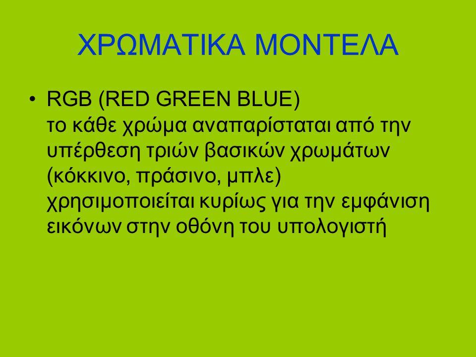 ΧΡΩΜΑΤΙΚΑ ΜΟΝΤΕΛΑ •RGB (RED GREEN BLUE) το κάθε χρώμα αναπαρίσταται από την υπέρθεση τριών βασικών χρωμάτων (κόκκινο, πράσινο, μπλε) χρησιμοποιείται κ