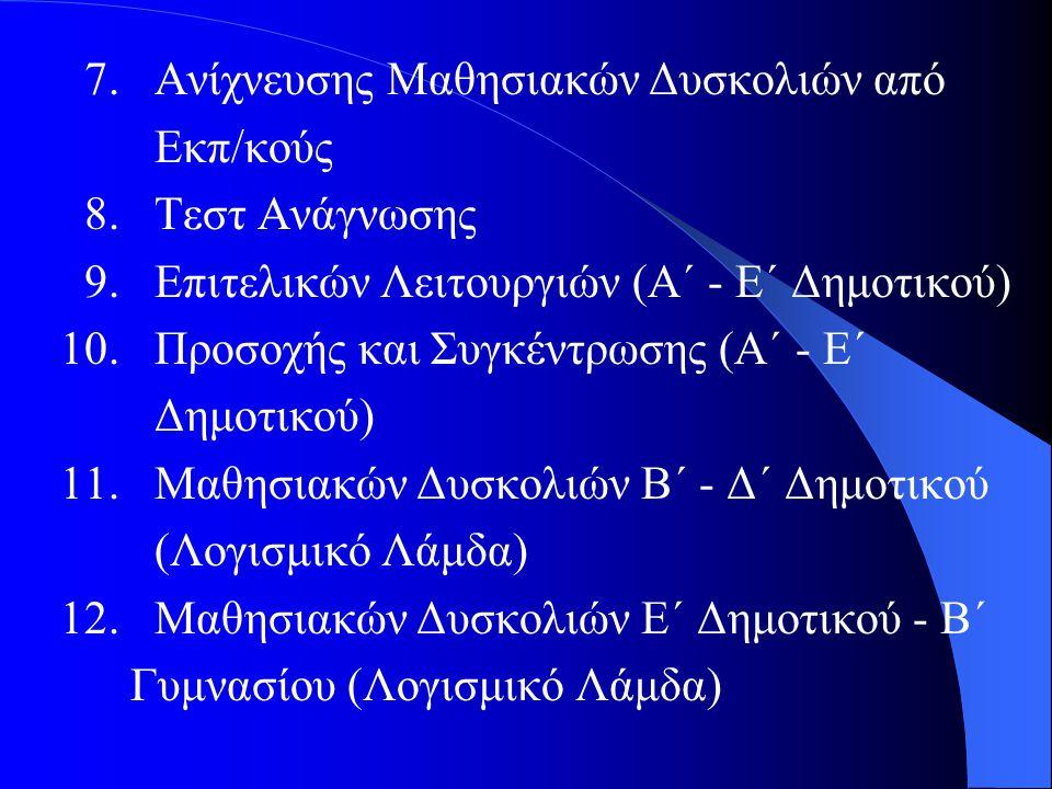 7. Ανίχνευσης Μαθησιακών Δυσκολιών από Εκπ/κούς 8. Τεστ Ανάγνωσης 9. Επιτελικών Λειτουργιών (Α΄ - Ε΄ Δημοτικού) 10. Προσοχής και Συγκέντρωσης (Α΄ - Ε΄