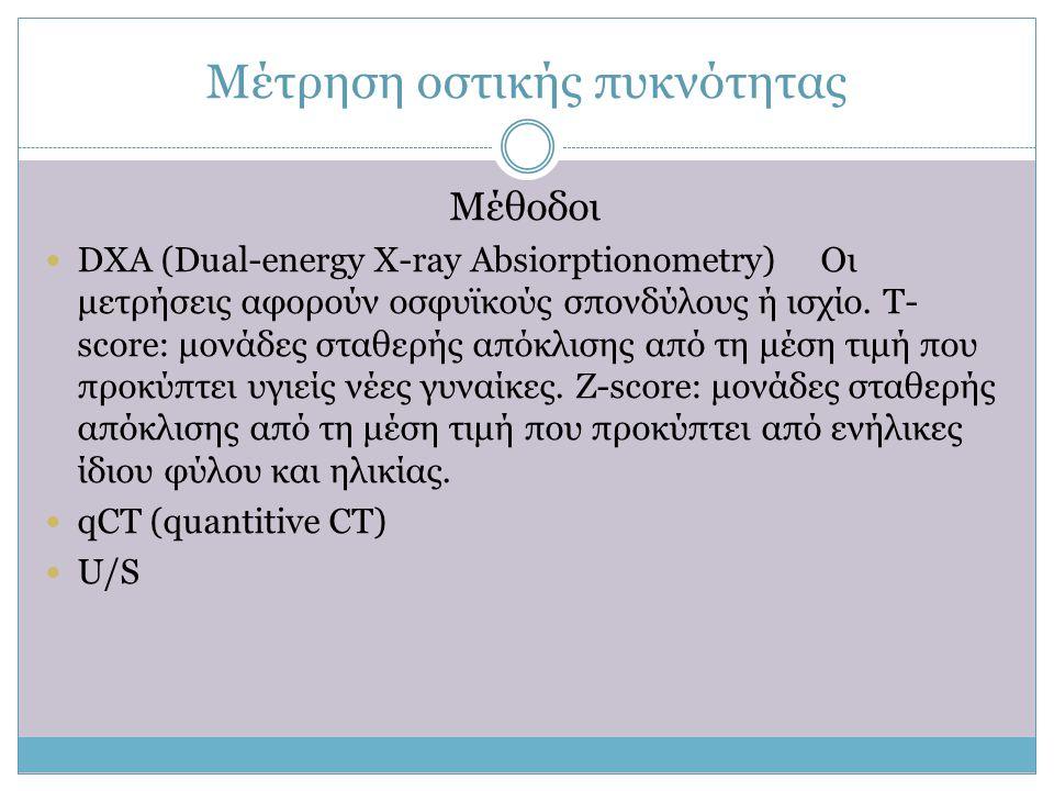 Μέτρηση οστικής πυκνότητας Μέθοδοι  DXA (Dual-energy X-ray Absiorptionometry) Οι μετρήσεις αφορούν οσφυϊκούς σπονδύλους ή ισχίο. Τ- score: μονάδες στ