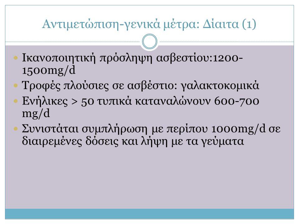 Αντιμετώπιση-γενικά μέτρα: Δίαιτα (1)  Ικανοποιητική πρόσληψη ασβεστίου:1200- 1500mg/d  Tροφές πλούσιες σε ασβέστιο: γαλακτοκομικά  Eνήλικες > 50 τ