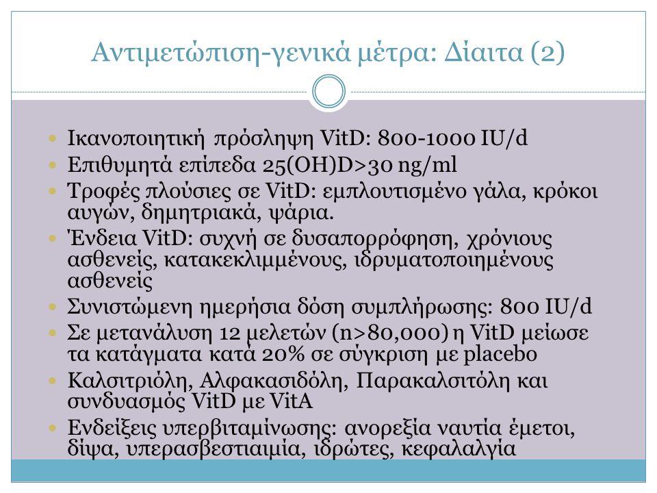 Αντιμετώπιση-γενικά μέτρα: Δίαιτα (2)  Ικανοποιητική πρόσληψη VitD: 800-1000 ΙU/d  Επιθυμητά επίπεδα 25(OH)D>30 ng/ml  Τροφές πλούσιες σε VitD: εμπ