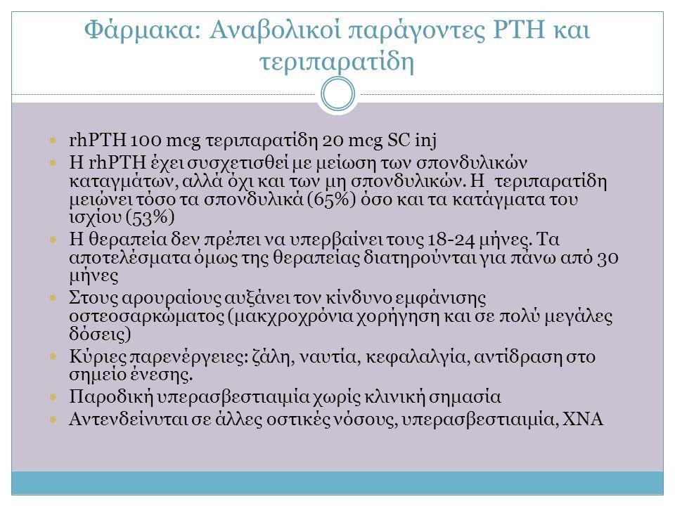 Φάρμακα: Αναβολικοί παράγοντες PTH και τεριπαρατίδη  rhPTH 100 mcg τεριπαρατίδη 20 mcg SC inj  Η rhPTH έχει συσχετισθεί με μείωση των σπονδυλικών κα