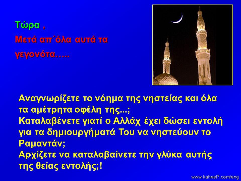 Τώρα, Μετά απ΄όλα αυτά τα γεγονότα….. Αναγνωρίζετε το νόημα της νηστείας και όλα τα αμέτρητα οφέλη της...; Καταλαβένετε γιατί ο Αλλάχ έχει δώσει εντολ