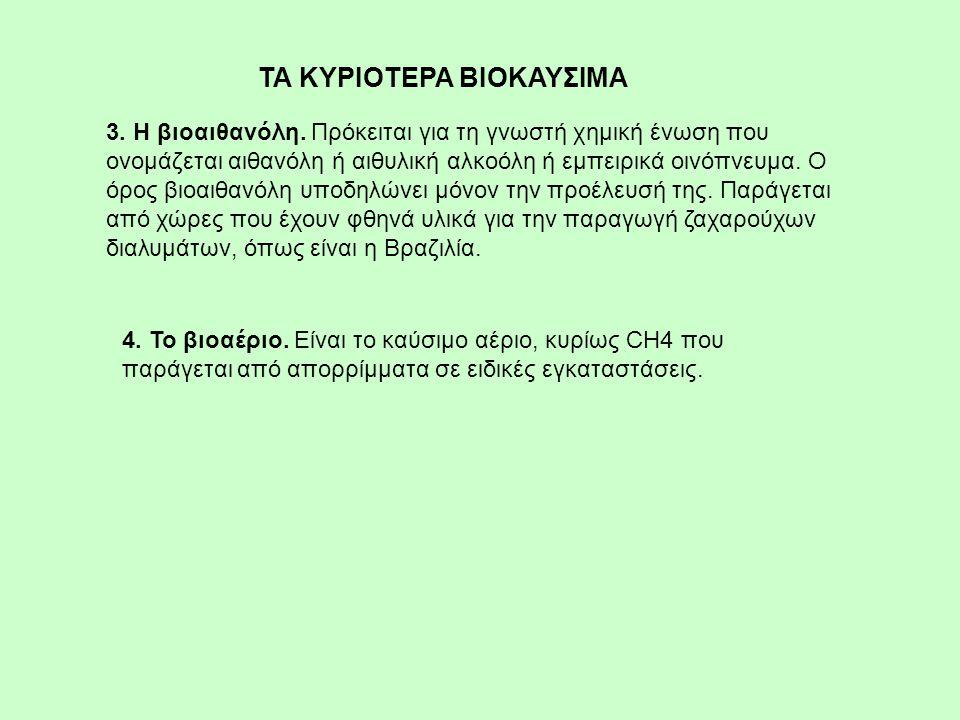 3. Η βιοαιθανόλη. Πρόκειται για τη γνωστή χημική ένωση που ονομάζεται αιθανόλη ή αιθυλική αλκοόλη ή εμπειρικά οινόπνευμα. Ο όρος βιοαιθανόλη υποδηλώνε