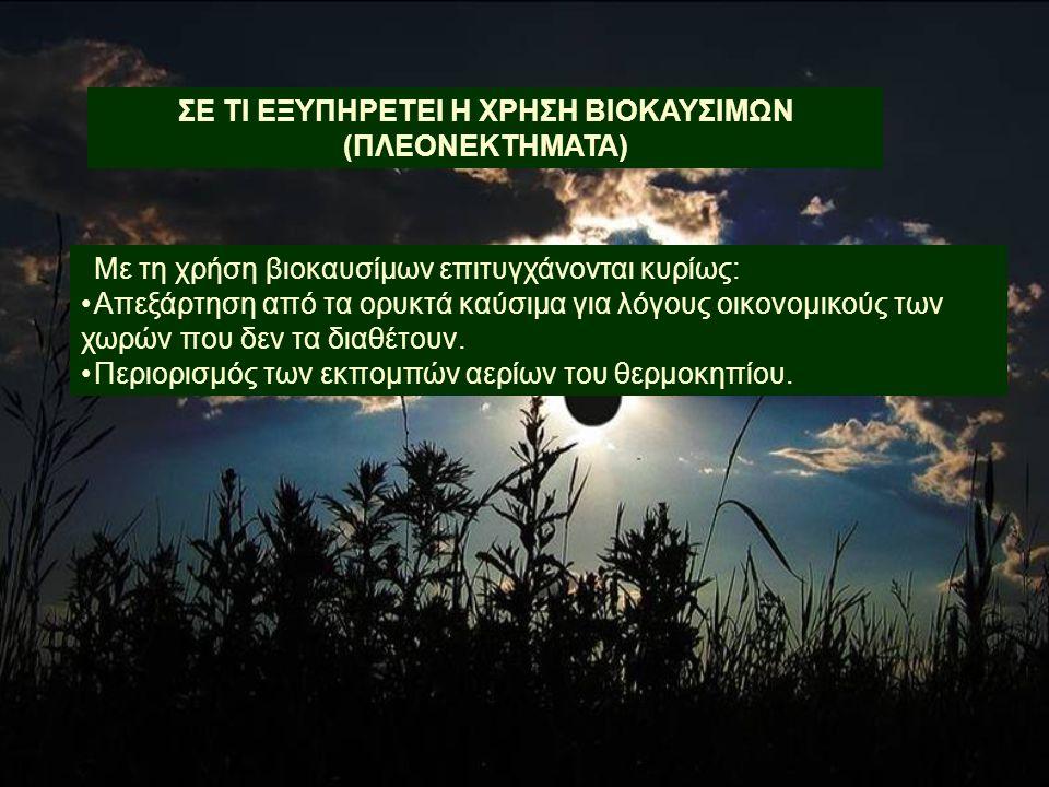 Με τη χρήση βιοκαυσίμων επιτυγχάνονται κυρίως: •Απεξάρτηση από τα ορυκτά καύσιμα για λόγους οικονομικούς των χωρών που δεν τα διαθέτουν. •Περιορισμός
