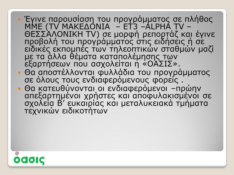  Έγινε παρουσίαση του προγράμματος σε πλήθος ΜΜΕ (TV ΜΑΚΕΔΟΝΙΑ – ΕΤ3 –ALPHA TV – ΘΕΣΣΑΛΟΝΙΚΗ TV) σε μορφή ρεπορτάζ και έγινε προβολή του προγράμματος στις ειδήσεις ή σε ειδικές εκπομπές των τηλεοπτικών σταθμών μαζί με τα άλλα θέματα καταπολέμησης των εξαρτήσεων που ασχολείται η «ΟΑΣΙΣ».