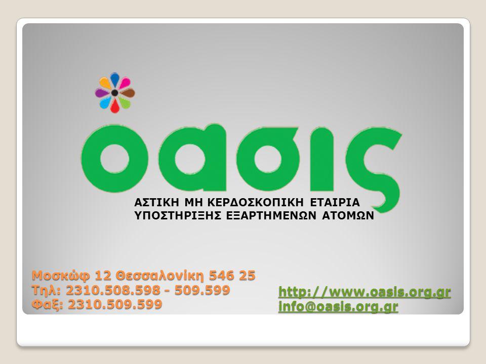 ΑΣΤΙΚΗ ΜΗ ΚΕΡΔΟΣΚΟΠΙΚΗ ΕΤΑΙΡΙΑ ΥΠΟΣΤΗΡΙΞΗΣ ΕΞΑΡΤΗΜΕΝΩΝ ΑΤΟΜΩΝ Μοσκώφ 12 Θεσσαλονίκη 546 25 Τηλ: 2310.508.598 - 509.599 Φαξ: 2310.509.599 http://www.oasis.org.gr info@oasis.org.gr