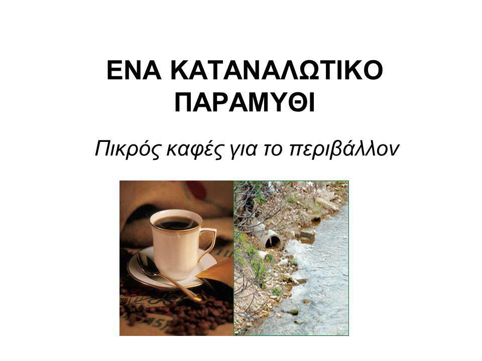 ΕΝΑ ΚΑΤΑΝΑΛΩΤΙΚΟ ΠΑΡΑΜΥΘΙ Πικρός καφές για το περιβάλλον