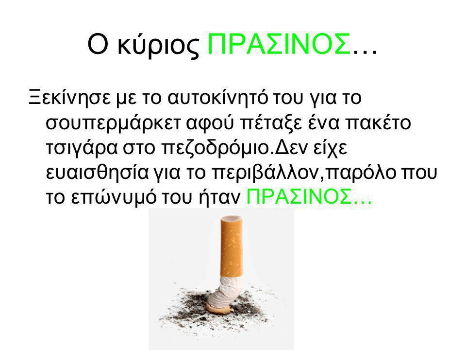 Ο κύριος ΠΡΑΣΙΝΟΣ… Ξεκίνησε με το αυτοκίνητό του για το σουπερμάρκετ αφού πέταξε ένα πακέτο τσιγάρα στο πεζοδρόμιο.Δεν είχε ευαισθησία για το περιβάλλον,παρόλο που το επώνυμό του ήταν ΠΡΑΣΙΝΟΣ…