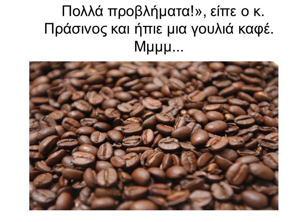 ΠΡΙΝ ΠΡΟΛΑΒΕΙ ΟΜΩΣ ΝΑ ΤΟΝ ΓΕΥΤΕΙ… «Πολλά προβλήματα!», είπε ο κ. Πράσινος και ήπιε μια γουλιά καφέ. Μμμμ...