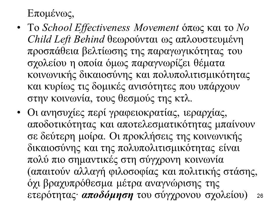 26 Επομένως, •Το School Effectiveness Movement όπως και το No Child Left Behind θεωρούνται ως απλουστευμένη προσπάθεια βελτίωσης της παραγωγικότητας τ