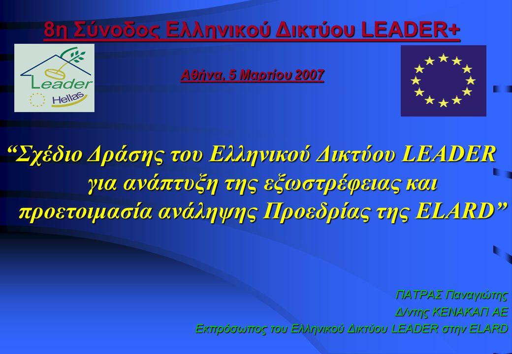 8η Σύνοδος Ελληνικού Δικτύου LEADER+ Αθήνα, 5 Μαρτίου 2007 ΠΑΤΡΑΣ Παναγιώτης Δ/ντης ΚΕΝΑΚΑΠ ΑΕ Εκπρόσωπος του Ελληνικού Δικτύου LEADER στην ELARD Σχέδιο Δράσης του Ελληνικού Δικτύου LEADER για ανάπτυξη της εξωστρέφειας και προετοιμασία ανάληψης Προεδρίας της ELARD