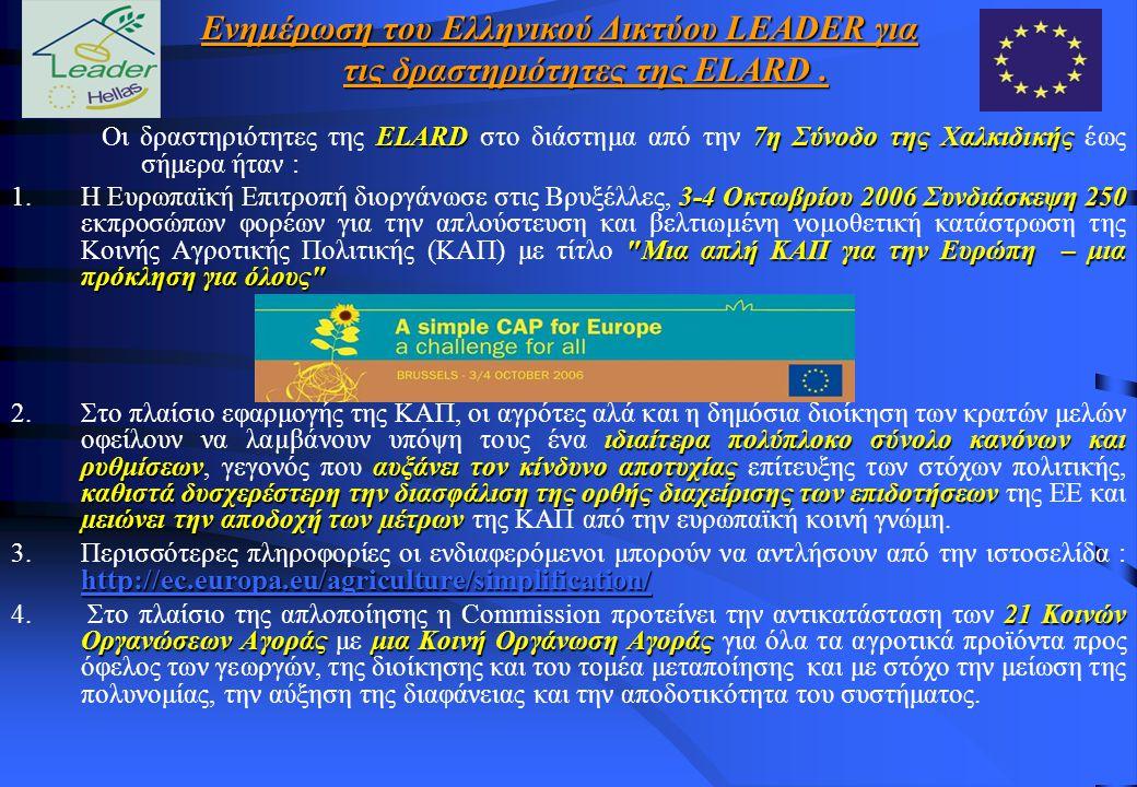 ELARD 7η Σύνοδο της Χαλκιδικής Οι δραστηριότητες της ELARD στο διάστημα από την 7η Σύνοδο της Χαλκιδικής έως σήμερα ήταν : 3-4 Οκτωβρίου 2006 Συνδιάσκεψη 250 Μια απλή ΚΑΠ για την Ευρώπη – μια πρόκληση για όλους 1.H Ευρωπαϊκή Επιτροπή διοργάνωσε στις Βρυξέλλες, 3-4 Οκτωβρίου 2006 Συνδιάσκεψη 250 εκπροσώπων φορέων για την απλούστευση και βελτιωµένη νοµοθετική κατάστρωση της Κοινής Αγροτικής Πολιτικής (ΚΑΠ) με τίτλο Μια απλή ΚΑΠ για την Ευρώπη – μια πρόκληση για όλους ιδιαίτερα πολύπλοκο σύνολο κανόνων και ρυθμίσεωναυξάνει τον κίνδυνο αποτυχίας καθιστά δυσχερέστερη την διασφάλιση της ορθής διαχείρισης των επιδοτήσεων µειώνει την αποδοχή των µέτρων 2.Στο πλαίσιο εφαρμογής της ΚΑΠ, οι αγρότες αλά και η δημόσια διοίκηση των κρατών μελών οφείλουν να λαµβάνουν υπόψη τους ένα ιδιαίτερα πολύπλοκο σύνολο κανόνων και ρυθμίσεων, γεγονός που αυξάνει τον κίνδυνο αποτυχίας επίτευξης των στόχων πολιτικής, καθιστά δυσχερέστερη την διασφάλιση της ορθής διαχείρισης των επιδοτήσεων της ΕΕ και µειώνει την αποδοχή των µέτρων της ΚΑΠ από την ευρωπαϊκή κοινή γνώμη.