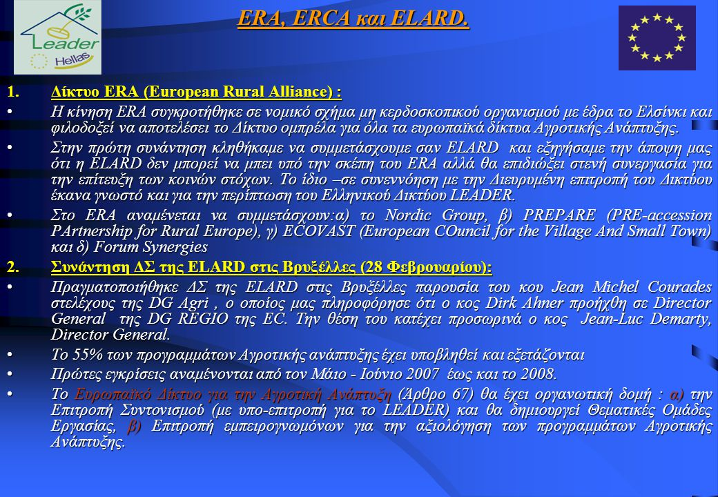 Προεδρίας της ELARD Ελληνικό Δίκτυο LEADER 1/7/200730/6/2009 Η ανάληψη της Προεδρίας της ELARD από το Ελληνικό Δίκτυο LEADER από 1/7/2007 έως 30/6/2009 (για περίοδο δύο ετών) μας θέτει μπροστά σε μια σειρά υποχρεώσεων : ανάγκη ανάπτυξηςμηχανισμούαπό το Δίκτυο μας 1.την ανάγκη ανάπτυξης του σχετικού μηχανισμού από το Δίκτυο μας για την κατάλληλη προετοιμασία ανάληψης της προεδρίας συστηματικής παρακολούθησηςεξελίξεωνσε ευρωπαϊκό επίπεδο 2.την ανάγκη συστηματικής παρακολούθησης των εξελίξεων σε ευρωπαϊκό επίπεδο σε θέματα αγροτικής ανάπτυξης.