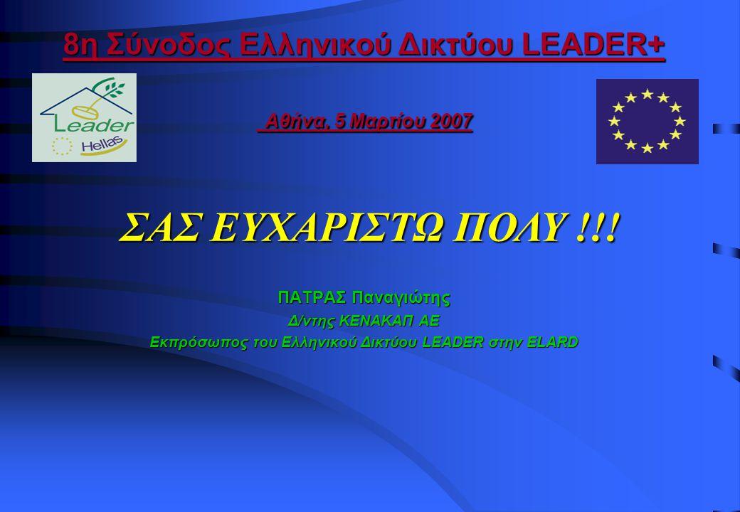 8η Σύνοδος Ελληνικού Δικτύου LEADER+ Αθήνα, 5 Μαρτίου 2007 ΠΑΤΡΑΣ Παναγιώτης Δ/ντης ΚΕΝΑΚΑΠ ΑΕ Εκπρόσωπος του Ελληνικού Δικτύου LEADER στην ELARD ΣΑΣ ΕΥΧΑΡΙΣΤΩ ΠΟΛΥ !!!