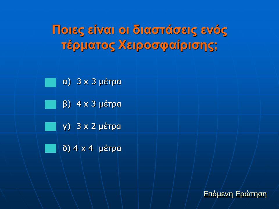 Ποιες είναι οι διαστάσεις ενός τέρματος Χειροσφαίρισης; α) 3 x 3 μέτρα α) 3 x 3 μέτρα β) 4 x 3 μέτρα β) 4 x 3 μέτρα γ) 3 x 2 μέτρα γ) 3 x 2 μέτρα δ) 4 x 4 μέτρα δ) 4 x 4 μέτρα Επόμενη Ερώτηση Επόμενη Ερώτηση