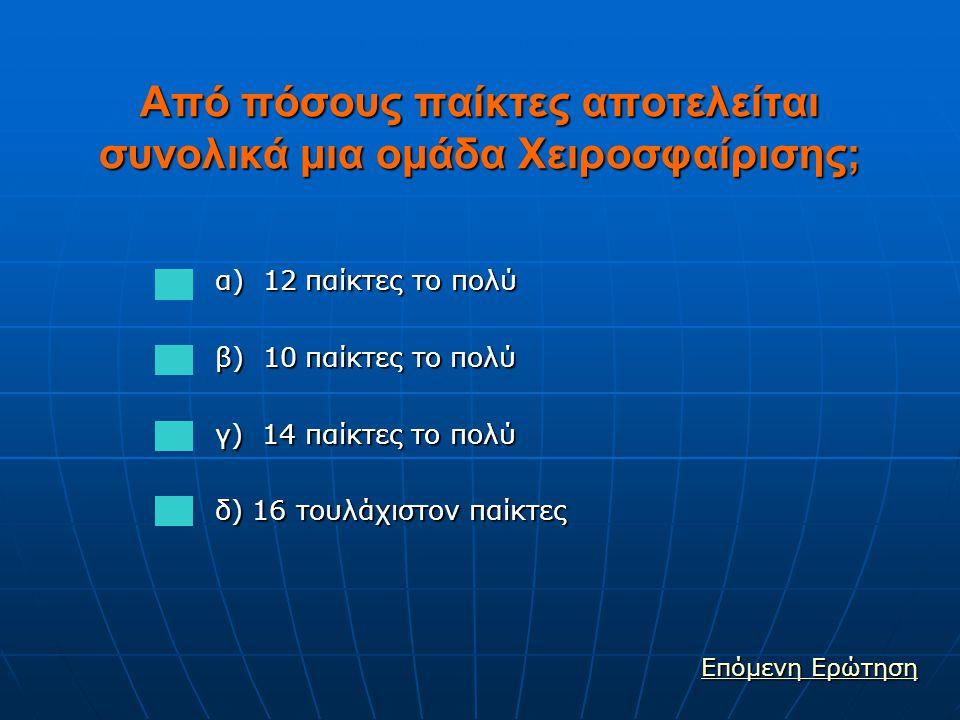 Από πόσους παίκτες αποτελείται συνολικά μια ομάδα Χειροσφαίρισης; α) 12 παίκτες το πολύ α) 12 παίκτες το πολύ β) 10 παίκτες το πολύ β) 10 παίκτες το πολύ γ) 14 παίκτες το πολύ γ) 14 παίκτες το πολύ δ) 16 τουλάχιστον παίκτες δ) 16 τουλάχιστον παίκτες Επόμενη Ερώτηση Επόμενη Ερώτηση