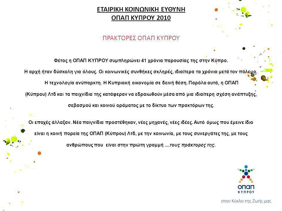 ΠΡΑΚΤΟΡΕΣ ΟΠΑΠ ΚΥΠΡΟΥ ΕΤΑΙΡΙΚΗ ΚΟΙΝΩΝΙΚΗ ΕΥΘΥΝΗ ΟΠΑΠ ΚΥΠΡΟΥ 2010 Φέτος η ΟΠΑΠ ΚΥΠΡΟΥ συμπληρώνει 41 χρόνια παρουσίας της στην Κύπρο. Η αρχή ήταν δύσκο