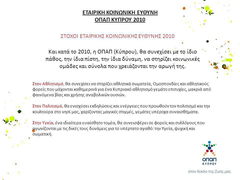 ΣΤΟΧΟΙ ΕΤΑΙΡΙΚΗΣ ΚΟΙΝΩΝΙΚΗΣ ΕΥΘΥΝΗΣ 2010 Και κατά το 2010, η ΟΠΑΠ (Κύπρου), θα συνεχίσει με το ίδιο πάθος, την ίδια πίστη, την ίδια δύναμη, να στηρίζει κοινωνικές ομάδες και σύνολα που χρειάζονται την αρωγή της.