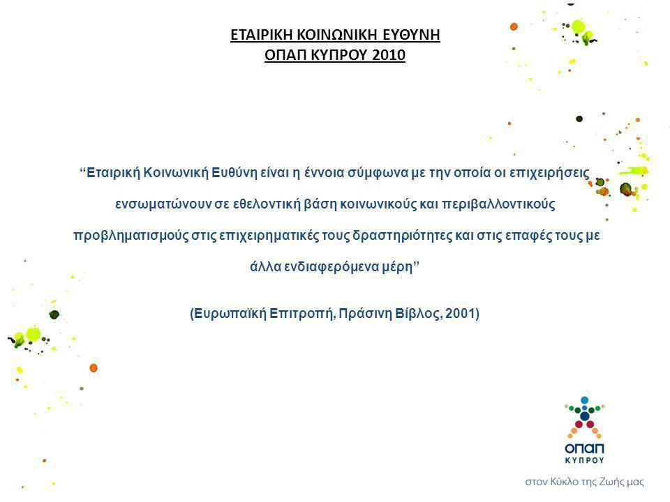 ΕΤΑΙΡΙΚΗ ΚΟΙΝΩΝΙΚΗ ΕΥΘΥΝΗ ΟΠΑΠ ΚΥΠΡΟΥ 2010 Εταιρική Κοινωνική Ευθύνη είναι η έννοια σύμφωνα με την οποία οι επιχειρήσεις ενσωματώνουν σε εθελοντική βάση κοινωνικούς και περιβαλλοντικούς προβληματισμούς στις επιχειρηματικές τους δραστηριότητες και στις επαφές τους με άλλα ενδιαφερόμενα μέρη (Ευρωπαϊκή Επιτροπή, Πράσινη Βίβλος, 2001)