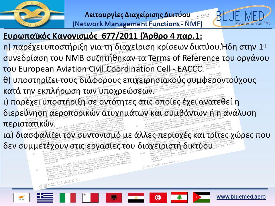 www.bluemed.aero Τα καθήκοντα του Διαχειριστή Δικτύου (Network Manager) Στις 18 Ιουλίου 2011 ο EUROCONTROL ανακυρήχτηκε ως Διαχειριστής Δικτύου (Νetwork Manager) με καθήκοντα να : • Παρακολουθεί,να καταγράφει και να προβλέπει την επίδοση του Ευρωπαϊκού Δικτύου Διαχείρισης Εναέριας Κυκλοφορίας βασισμένο σε συμφωνημένους στόχους επιδόσεων.