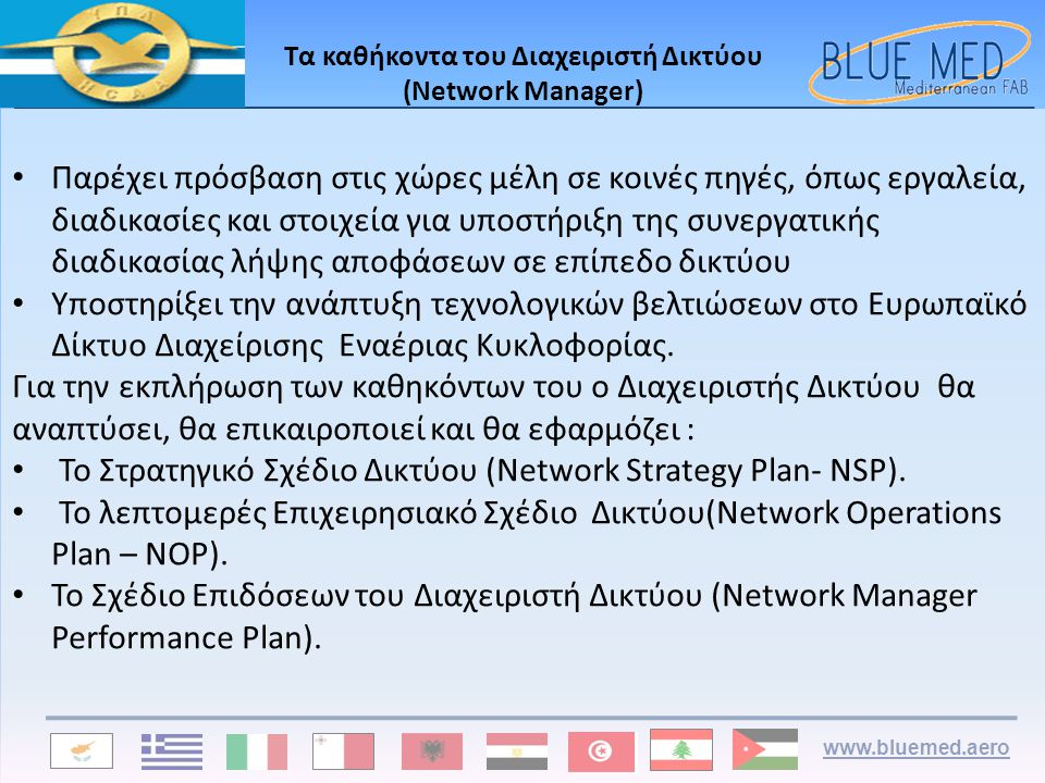 www.bluemed.aero Τα καθήκοντα του Διαχειριστή Δικτύου (Network Manager) • Παρέχει πρόσβαση στις χώρες μέλη σε κοινές πηγές, όπως εργαλεία, διαδικασίες και στοιχεία για υποστήριξη της συνεργατικής διαδικασίας λήψης αποφάσεων σε επίπεδο δικτύου • Υποστηρίξει την ανάπτυξη τεχνολογικών βελτιώσεων στο Ευρωπαϊκό Δίκτυο Διαχείρισης Εναέριας Κυκλοφορίας.
