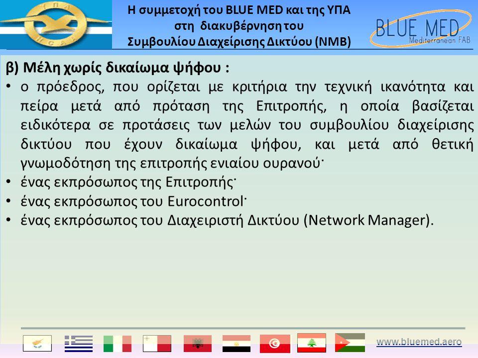 www.bluemed.aero Η συμμετοχή του BLUE MED και της ΥΠΑ στη διακυβέρνηση του Συμβουλίου Διαχείρισης Δικτύου (ΝΜΒ) β) Μέλη χωρίς δικαίωμα ψήφου : • ο πρόεδρος, που ορίζεται με κριτήρια την τεχνική ικανότητα και πείρα μετά από πρόταση της Επιτροπής, η οποία βασίζεται ειδικότερα σε προτάσεις των μελών του συμβουλίου διαχείρισης δικτύου που έχουν δικαίωμα ψήφου, και μετά από θετική γνωμοδότηση της επιτροπής ενιαίου ουρανού· • ένας εκπρόσωπος της Επιτροπής· • ένας εκπρόσωπος του Eurocontrol· • ένας εκπρόσωπος του Διαχειριστή Δικτύου (Network Manager).