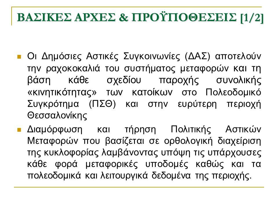 ΒΑΣΙΚΕΣ ΑΡΧΕΣ & ΠΡΟΫΠΟΘΕΣΕΙΣ [1/2]  Οι Δημόσιες Αστικές Συγκοινωνίες (ΔΑΣ) αποτελούν την ραχοκοκαλιά του συστήματος μεταφορών και τη βάση κάθε σχεδίου παροχής συνολικής «κινητικότητας» των κατοίκων στο Πολεοδομικό Συγκρότημα (ΠΣΘ) και στην ευρύτερη περιοχή Θεσσαλονίκης  Διαμόρφωση και τήρηση Πολιτικής Αστικών Μεταφορών που βασίζεται σε ορθολογική διαχείριση της κυκλοφορίας λαμβάνοντας υπόψη τις υπάρχουσες κάθε φορά μεταφορικές υποδομές καθώς και τα πολεοδομικά και λειτουργικά δεδομένα της περιοχής.
