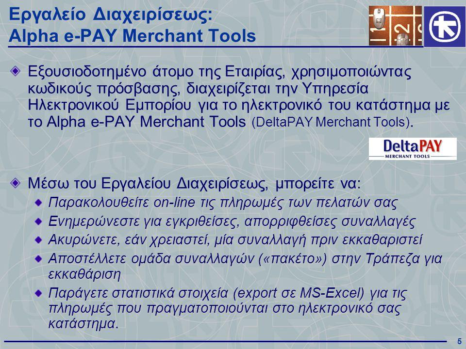 5 Εργαλείο Διαχειρίσεως: Alpha e-PAY Merchant Tools Εξουσιοδοτημένο άτομο της Εταιρίας, χρησιμοποιώντας κωδικούς πρόσβασης, διαχειρίζεται την Υπηρεσία Ηλεκτρονικού Εμπορίου για το ηλεκτρονικό του κατάστημα με το Alpha e-PAY Merchant Tools (DeltaPAY Merchant Tools).