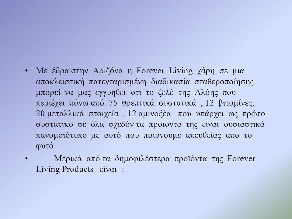 •Με έδρα στην Αριζόνα η Forever Living χάρη σε μια αποκλειστική πατενταρισμένη διαδικασία σταθεροποίησης μπορεί να μας εγγυηθεί ότι το ζελέ της Αλόης που περιέχει πάνω από 75 θρεπτικά συστατικά, 12 βιταμίνες, 20 μεταλλικά στοιχεία, 12 αμινοξέα που υπάρχει ως πρώτο συστατικό σε όλα σχεδόν τα προϊόντα της είναι ουσιαστικά πανομοιότυπο με αυτό που παίρνουμε απευθείας από το φυτό •Μερικά από τα δημοφιλέστερα προϊόντα της Forever Living Products είναι :