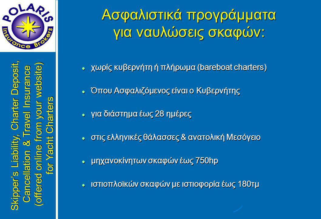  χωρίς κυβερνήτη ή πλήρωμα (bareboat charters)  Όπου Ασφαλιζόμενος είναι ο Κυβερνήτης  για διάστημα έως 28 ημέρες  στις ελληνικές θάλασσες & ανατολική Μεσόγειο  μηχανοκίνητων σκαφών έως 750hp  ιστιοπλοϊκών σκαφών με ιστιοφορία έως 180τμ Skipper's Liability, Charter Deposit, Cancellation & Travel Insurance (offered online from your website) for Yacht Charters Ασφαλιστικά προγράμματα για ναυλώσεις σκαφών: