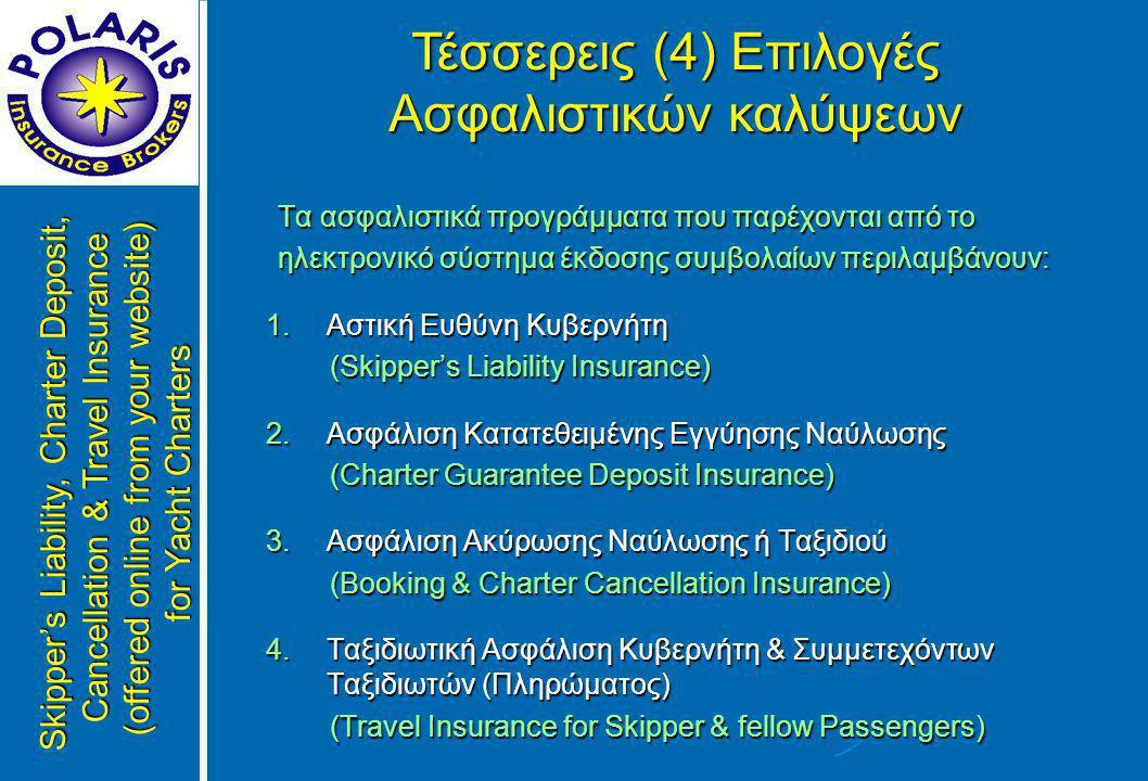 Τα ασφαλιστικά προγράμματα που παρέχονται από το Τα ασφαλιστικά προγράμματα που παρέχονται από το ηλεκτρονικό σύστημα έκδοσης συμβολαίων περιλαμβάνουν: ηλεκτρονικό σύστημα έκδοσης συμβολαίων περιλαμβάνουν: 1.Αστική Ευθύνη Κυβερνήτη (Skipper's Liability Insurance) (Skipper's Liability Insurance) 2.Ασφάλιση Κατατεθειμένης Εγγύησης Ναύλωσης (Charter Guarantee Deposit Insurance) (Charter Guarantee Deposit Insurance) 3.Ασφάλιση Ακύρωσης Ναύλωσης ή Ταξιδιού (Booking & Charter Cancellation Insurance) (Booking & Charter Cancellation Insurance) 4.Ταξιδιωτική Ασφάλιση Κυβερνήτη & Συμμετεχόντων Ταξιδιωτών (Πληρώματος) (Travel Insurance for Skipper & fellow Passengers) (Travel Insurance for Skipper & fellow Passengers) Τέσσερεις (4) Επιλογές Ασφαλιστικών καλύψεων Skipper's Liability, Charter Deposit, Cancellation & Travel Insurance (offered online from your website) for Yacht Charters
