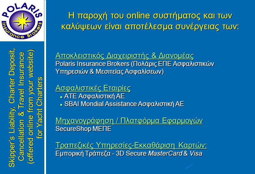 Αποκλειστικός Διαχειριστής & Διανομέας Polaris Insurance Brokers (Πολάρις ΕΠΕ Ασφαλιστικών Υπηρεσιών & Μεσιτείας Ασφαλίσεων) Ασφαλιστικές Εταιρίες  ΑΤΕ Ασφαλιστική ΑΕ  SBAI Mondial Assistance Ασφαλιστική ΑΕ Μηχανογράφηση / Πλατφόρμα Εφαρμογών SecureShop ΜΕΠΕ Τραπεζικές Υπηρεσίες-Εκκαθάριση Καρτών: Εμπορική Τράπεζα - 3D Secure MasterCard & Visa Η παροχή του online συστήματος και των καλύψεων είναι αποτέλεσμα συνέργειας των: Skipper's Liability, Charter Deposit, Cancellation & Travel Insurance (offered online from your website) for Yacht Charters