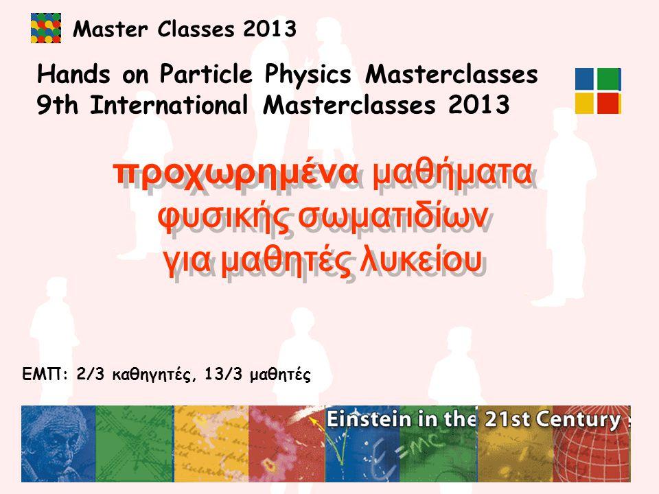 Master Classes 2013 Hands on Particle Physics Masterclasses 9th International Masterclasses 2013 προχωρημένα μαθήματα φυσικής σωματιδίων για μαθητές λυκείου προχωρημένα μαθήματα φυσικής σωματιδίων για μαθητές λυκείου ΕΜΠ: 2/3 καθηγητές, 13/3 μαθητές