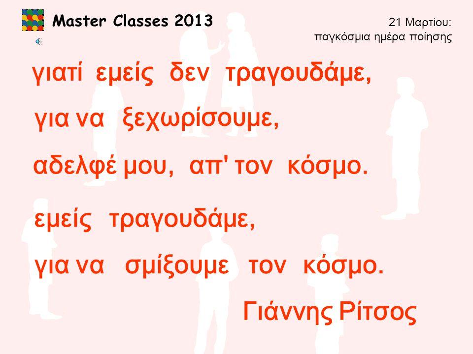 Master Classes 2013 γιατίεμείςδεντραγουδάμε, αδελφέ μου, για να ξεχωρίσουμε, απ' τονκόσμο. εμείςτραγουδάμε, εμείςτραγουδάμε, σμίξουμεγια νατονκόσμο. Γ