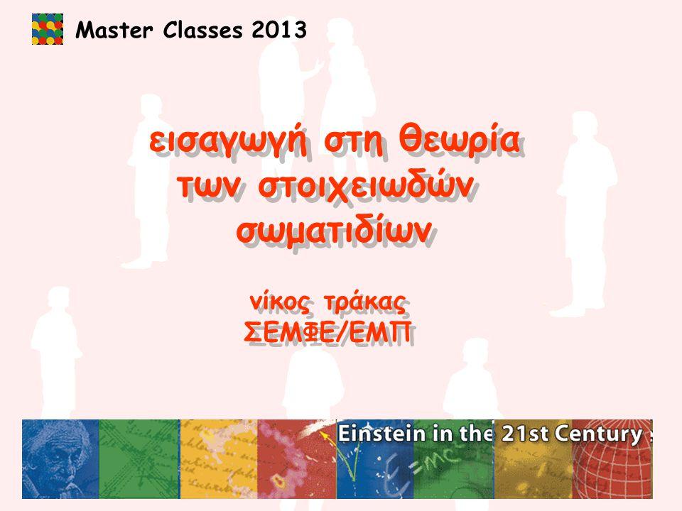 Master Classes 2013 εισαγωγή στη θεωρία των στοιχειωδών σωματιδίων εισαγωγή στη θεωρία των στοιχειωδών σωματιδίων νίκος τράκας ΣΕΜΦΕ/ΕΜΠ νίκος τράκας