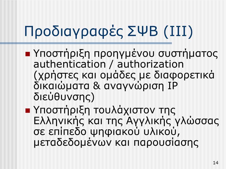 14 Προδιαγραφές ΣΨΒ (ΙΙΙ)  Υποστήριξη προηγμένου συστήματος authentication / authorization (χρήστες και ομάδες με διαφορετικά δικαιώματα & αναγνώριση IP διεύθυνσης)  Υποστήριξη τουλάχιστον της Ελληνικής και της Αγγλικής γλώσσας σε επίπεδο ψηφιακού υλικού, μεταδεδομένων και παρουσίασης