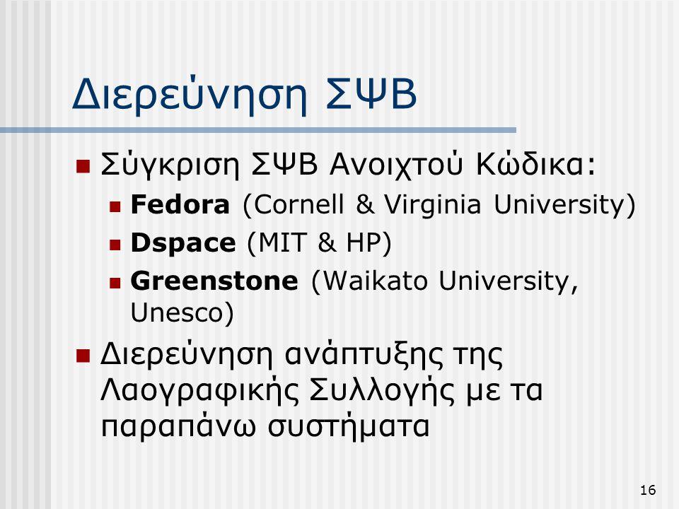 16 Διερεύνηση ΣΨΒ  Σύγκριση ΣΨΒ Ανοιχτού Κώδικα:  Fedora (Cornell & Virginia University)  Dspace (ΜΙΤ & HP)  Greenstone (Waikato University, Unesco)  Διερεύνηση ανάπτυξης της Λαογραφικής Συλλογής με τα παραπάνω συστήματα
