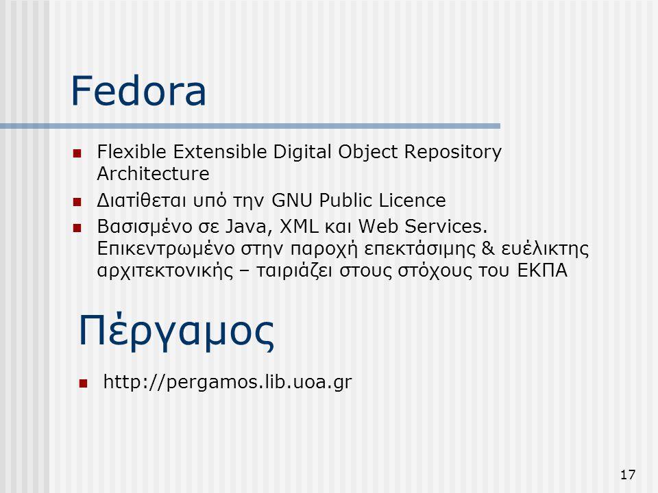 17 Fedora  Flexible Extensible Digital Object Repository Architecture  Διατίθεται υπό την GNU Public Licence  Βασισμένο σε Java, XML και Web Services.