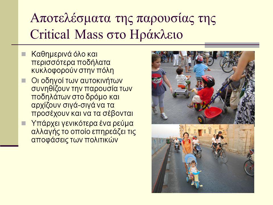 Αποτελέσματα της παρουσίας της Critical Μass στο Ηράκλειο  Καθημερινά όλο και περισσότερα ποδήλατα κυκλοφορούν στην πόλη  Οι οδηγοί των αυτοκινήτων συνηθίζουν την παρουσία των ποδηλάτων στο δρόμο και αρχίζουν σιγά-σιγά να τα προσέχουν και να τα σέβονται  Υπάρχει γενικότερα ένα ρεύμα αλλαγής το οποίο επηρεάζει τις αποφάσεις των πολιτικών