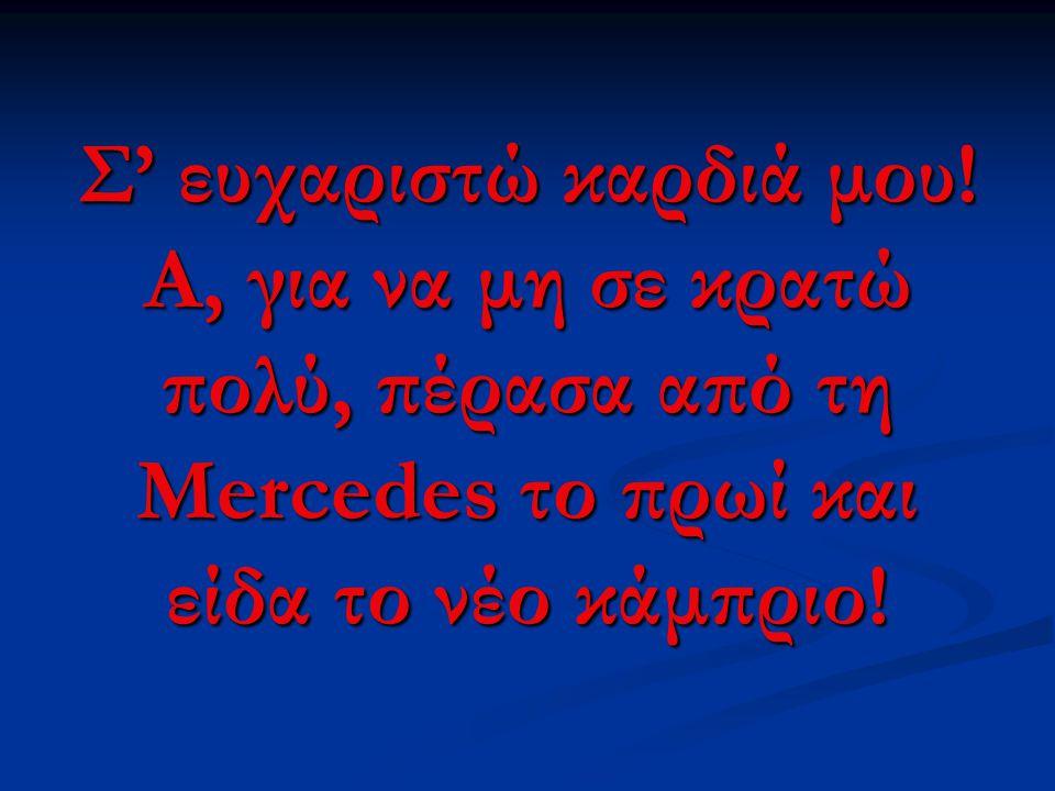 Σ' ευχαριστώ καρδιά μου! Α, για να μη σε κρατώ πολύ, πέρασα από τη Mercedes το πρωί και είδα το νέο κάμπριο!