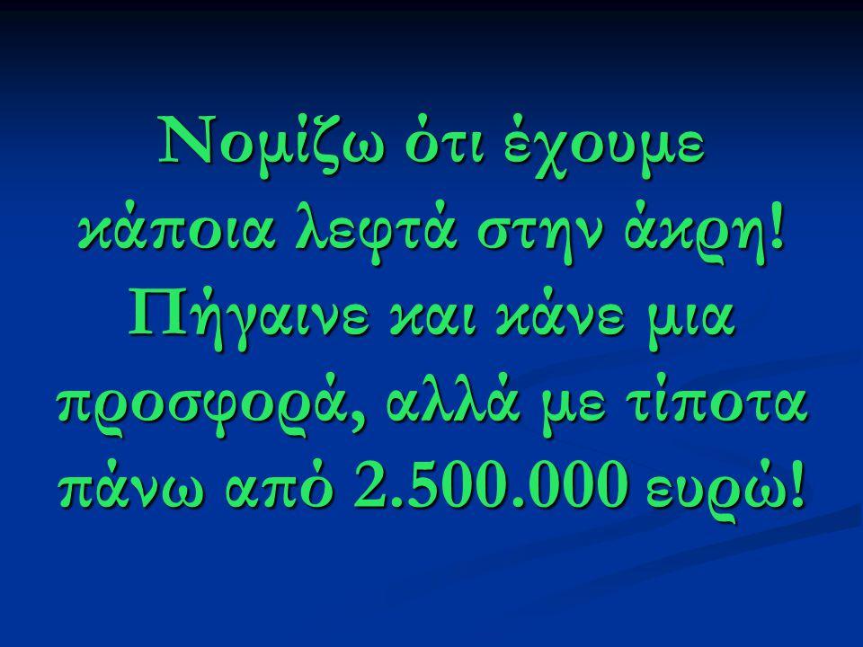 Νομίζω ότι έχουμε κάποια λεφτά στην άκρη! Πήγαινε και κάνε μια προσφορά, αλλά με τίποτα πάνω από 2.500.000 ευρώ!