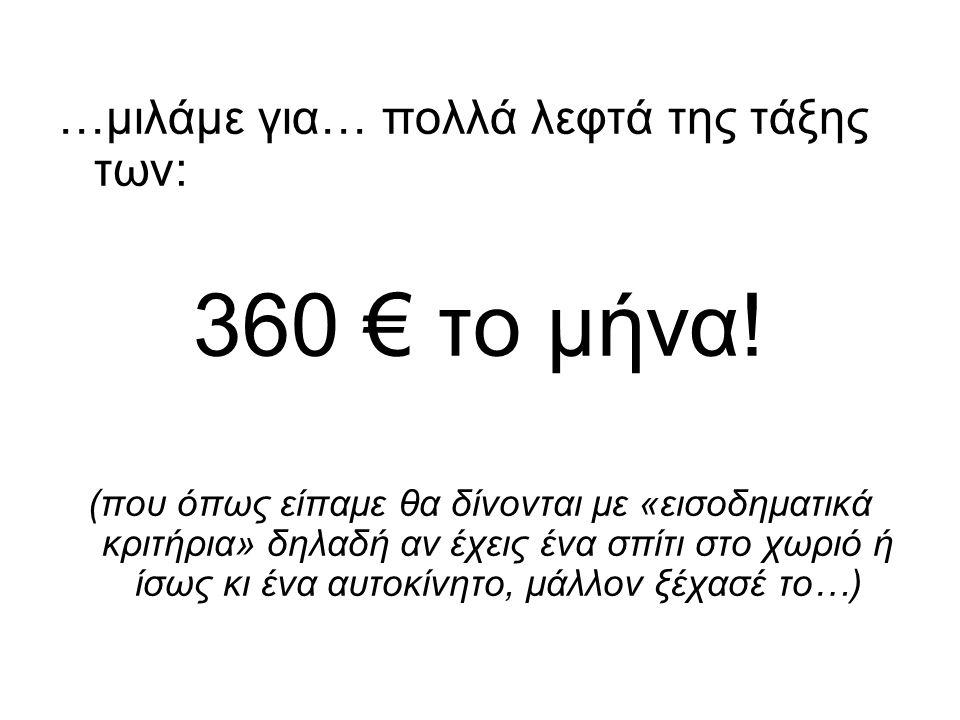 …μιλάμε για… πολλά λεφτά της τάξης των: 360 € το μήνα! (που όπως είπαμε θα δίνονται με «εισοδηματικά κριτήρια» δηλαδή αν έχεις ένα σπίτι στο χωριό ή ί