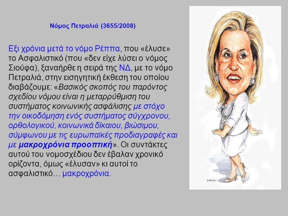 Νόμος Πετραλιά (3655/2008) Εξι χρόνια μετά το νόμο Ρέππα, που «έλυσε» το Ασφαλιστικό (που «δεν είχε λύσει ο νόμος Σιούφα), ξαναήρθε η σειρά της ΝΔ, με το νόμο Πετραλιά, στην εισηγητική έκθεση του οποίου διαβάζουμε: «Βασικός σκοπός του παρόντος σχεδίου νόμου είναι η μεταρρύθμιση του συστήματος κοινωνικής ασφάλισης με στόχο την οικοδόμηση ενός συστήματος σύγχρονου, ορθολογικού, κοινωνικά δίκαιου, βιώσιμου, σύμφωνου με τις ευρωπαϊκές προδιαγραφές και με μακροχρόνια προοπτική».