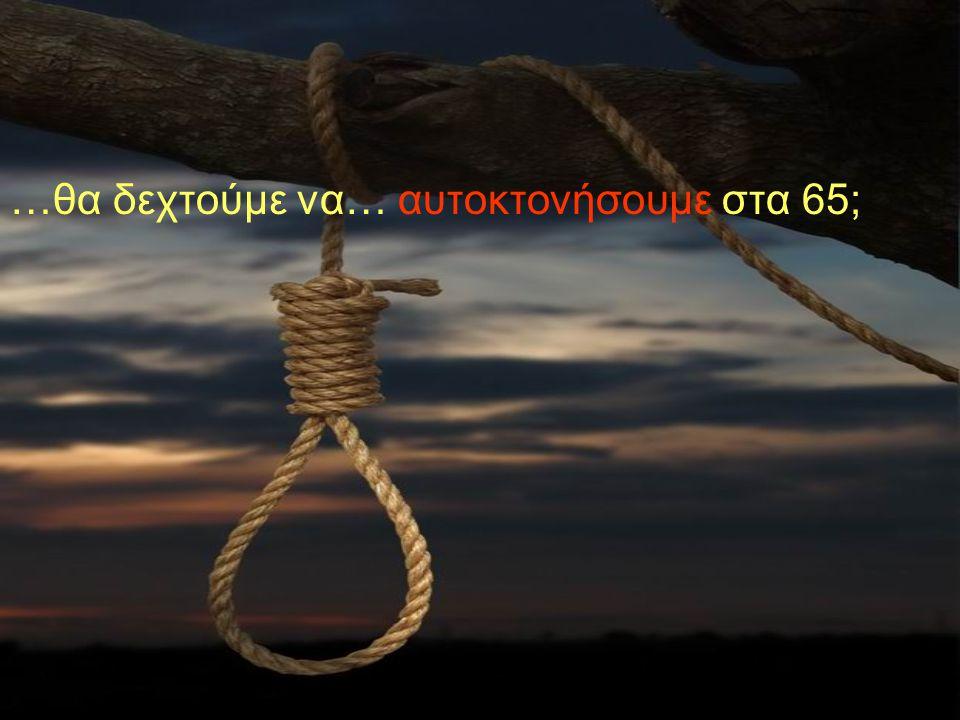 …θα δεχτούμε να… αυτοκτονήσουμε στα 65;
