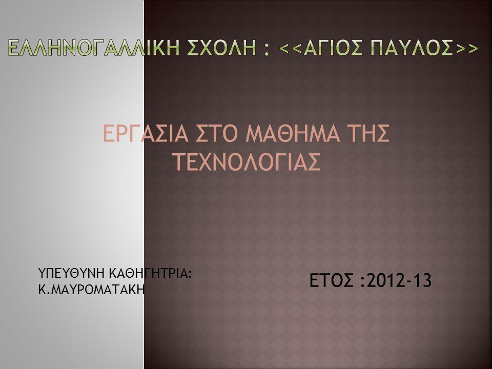 ΕΡΓΑΣΙΑ ΣΤΟ ΜΑΘΗΜΑ ΤΗΣ ΤΕΧΝΟΛΟΓΙΑΣ ΥΠΕΥΘΥΝΗ ΚΑΘΗΓΗΤΡΙΑ: Κ.ΜΑΥΡΟΜΑΤΑΚΗ ΕΤΟΣ :2012-13