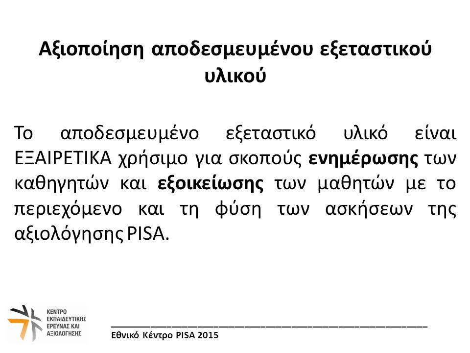 Ηλεκτρονική Διεύθυνση: http://www.pi.ac.cy/keea/pisa2015/ Σύνδεσμος: «Δείγματα Ασκήσεων» Περιλαμβάνονται δείγματα ασκήσεων στα:  Μαθηματικά (Μαθηματικός Αλφαβητισμός)  Φυσικές Επιστήμες (Επιστημονικός Αλφαβητισμός)  Κατανόηση Κειμένου (Γλωσσικός Γραμματισμός) _____________________________________________________________ Εθνικό Κέντρο PISA 2015 Πού θα βρείτε το Αποδεσμευμένο Εξεταστικό Υλικό;