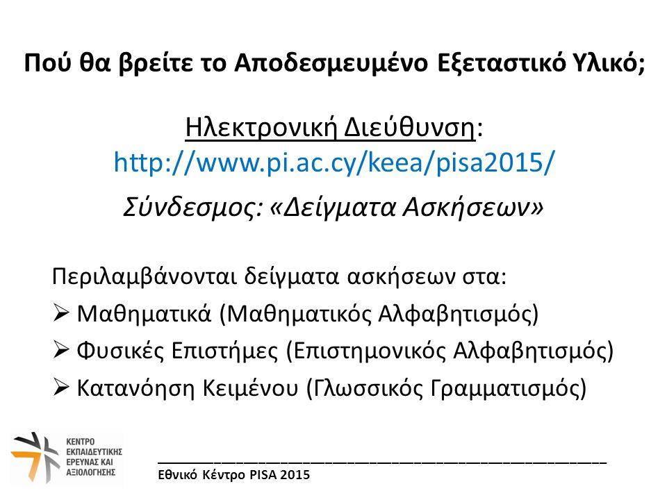 Ηλεκτρονική Διεύθυνση: http://www.pi.ac.cy/keea/pisa2015/ Σύνδεσμος: «Δείγματα Ασκήσεων» Περιλαμβάνονται δείγματα ασκήσεων στα:  Μαθηματικά (Μαθηματι