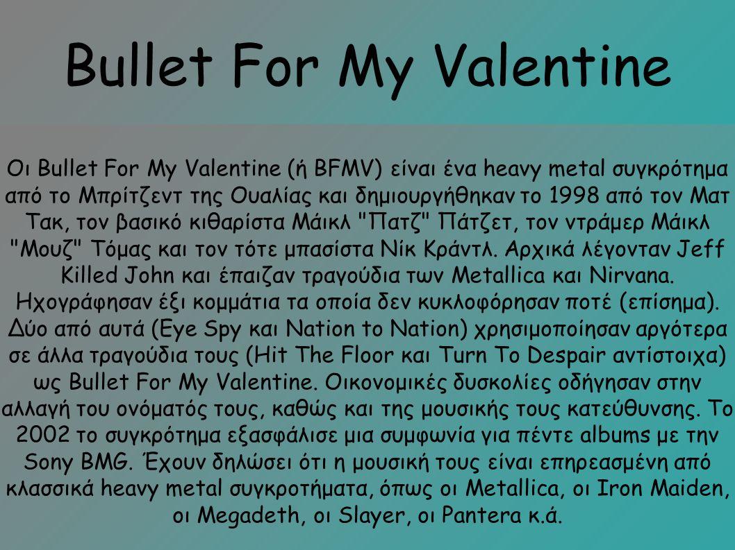Bullet For My Valentine Οι Bullet For My Valentine (ή BFMV) είναι ένα heavy metal συγκρότημα από το Μπρίτζεντ της Ουαλίας και δημιουργήθηκαν το 1998 από τον Ματ Τακ, τον βασικό κιθαρίστα Μάικλ Πατζ Πάτζετ, τον ντράμερ Μάικλ Μουζ Τόμας και τον τότε μπασίστα Νίκ Κράντλ.