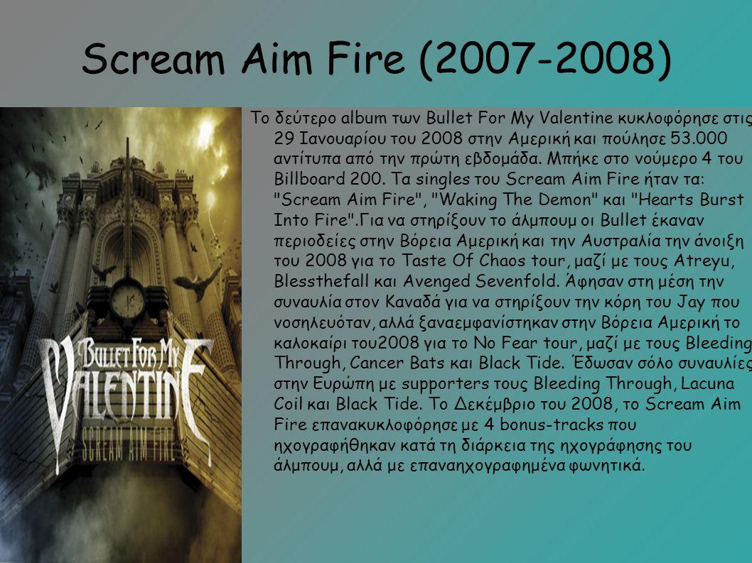 Scream Aim Fire (2007-2008) Το δεύτερο album των Bullet For My Valentine κυκλοφόρησε στις 29 Ιανουαρίου του 2008 στην Αμερική και πούλησε 53.000 αντίτυπα από την πρώτη εβδομάδα.